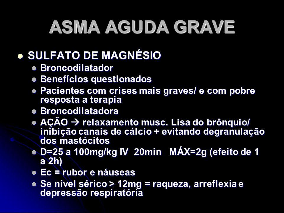 ASMA AGUDA GRAVE SULFATO DE MAGNÉSIO SULFATO DE MAGNÉSIO Broncodilatador Broncodilatador Benefícios questionados Benefícios questionados Pacientes com