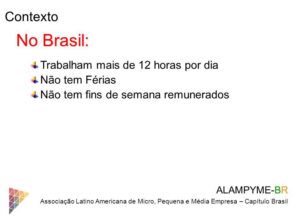 Contexto ALAMPYME-BR Associação Latino Americana de Micro, Pequena e Média Empresa – Capítulo Brasil No Brasil: Trabalham mais de 12 horas por dia Não
