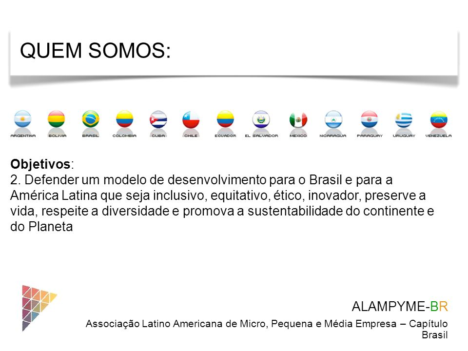 ALAMPYME-BR Associação Latino Americana de Micro, Pequena e Média Empresa – Capítulo Brasil Objetivos: 2. Defender um modelo de desenvolvimento para o