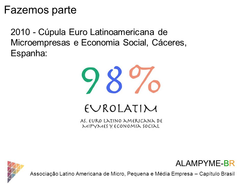 Quem são as Micros e Pequenas: Porte:Na IndústriaNo Comércio e Serviços MicroempresaAté 19 empregados Até 9 empregados Pequena EmpresaDe 20 a 99De 10 a 49 Média empresaDe 100 a 499De 50 a 99 Grande empresaAcima 500 empregados Acima 100 empregados Contexto ALAMPYME-BR Associação Latino Americana de Micro, Pequena e Média Empresa – Capítulo Brasil