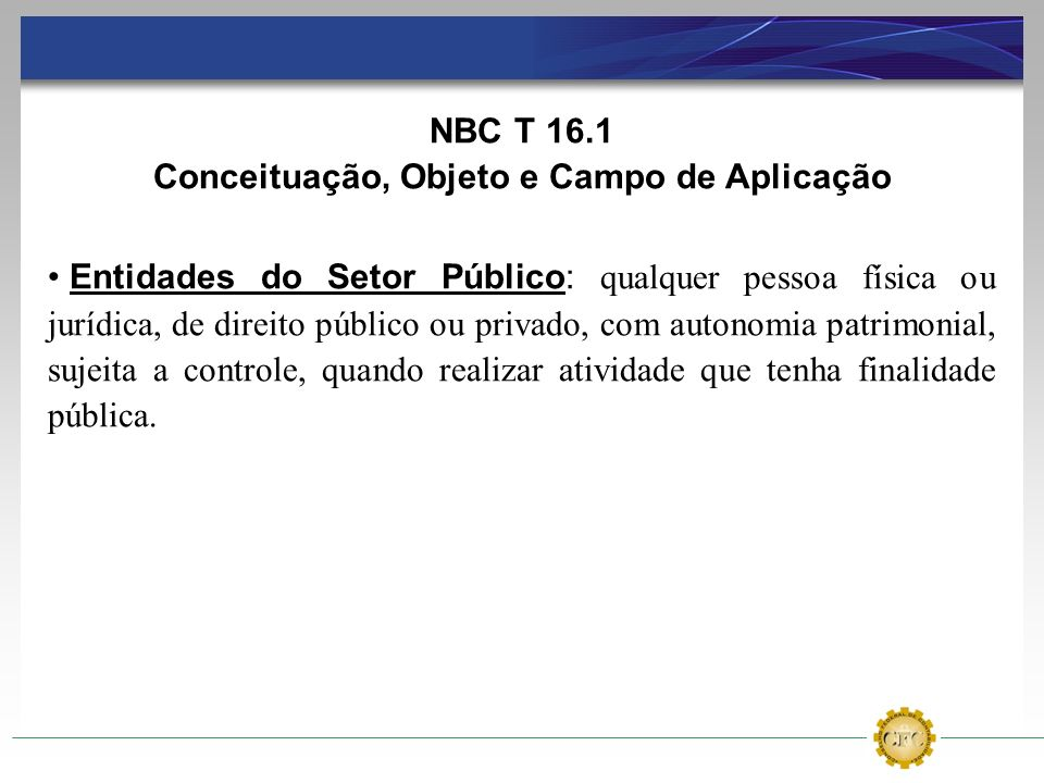 NBC T 16.1 Conceituação, Objeto e Campo de Aplicação Entidades do Setor Público: qualquer pessoa física ou jurídica, de direito público ou privado, co