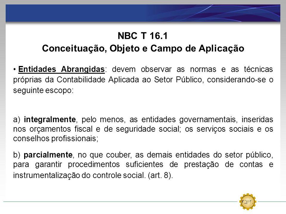 NBC T 16.1 Conceituação, Objeto e Campo de Aplicação Entidades Abrangidas: devem observar as normas e as técnicas próprias da Contabilidade Aplicada a