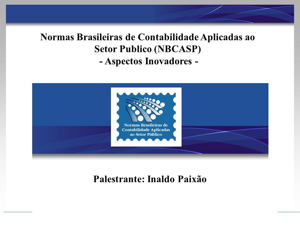Normas Brasileiras de Contabilidade Aplicadas ao Setor Publico (NBCASP) - Aspectos Inovadores - Palestrante: Inaldo Paixão