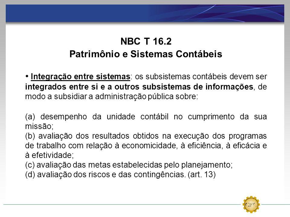 NBC T 16.2 Patrimônio e Sistemas Contábeis Integração entre sistemas: os subsistemas contábeis devem ser integrados entre si e a outros subsistemas de