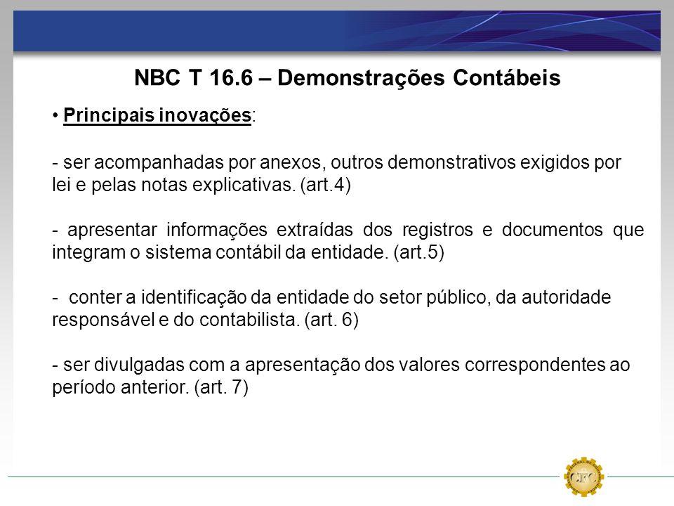 NBC T 16.6 – Demonstrações Contábeis Principais inovações: - ser acompanhadas por anexos, outros demonstrativos exigidos por lei e pelas notas explica