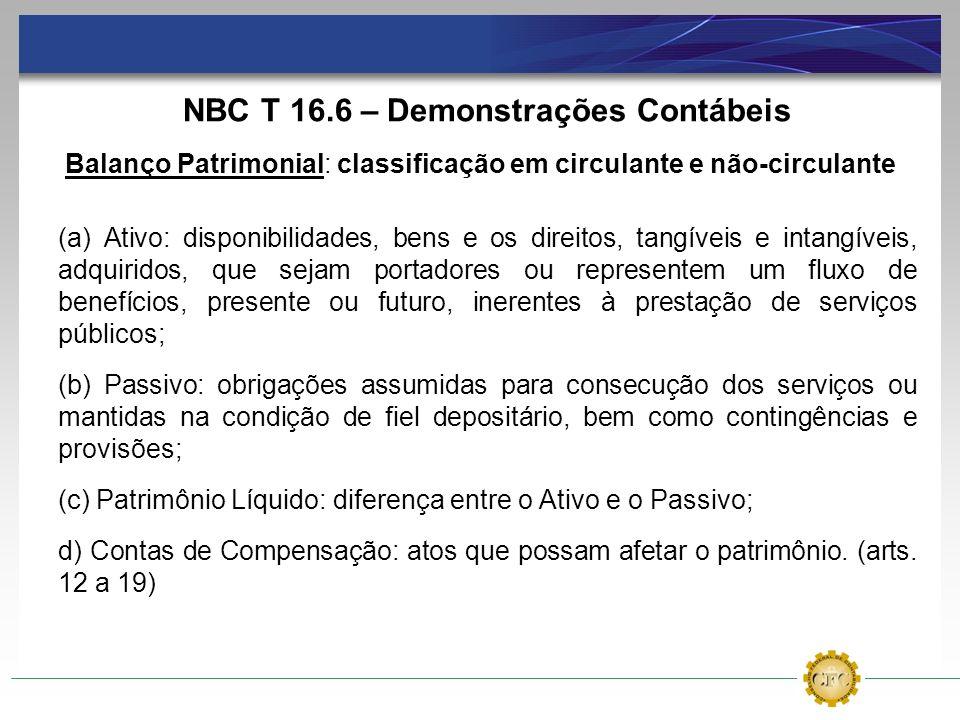 NBC T 16.6 – Demonstrações Contábeis Balanço Patrimonial: classificação em circulante e não-circulante (a) Ativo: disponibilidades, bens e os direitos