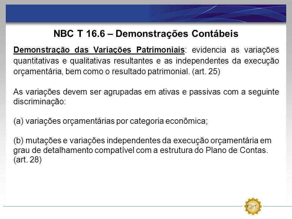 NBC T 16.6 – Demonstrações Contábeis Demonstração das Variações Patrimoniais: evidencia as variações quantitativas e qualitativas resultantes e as ind