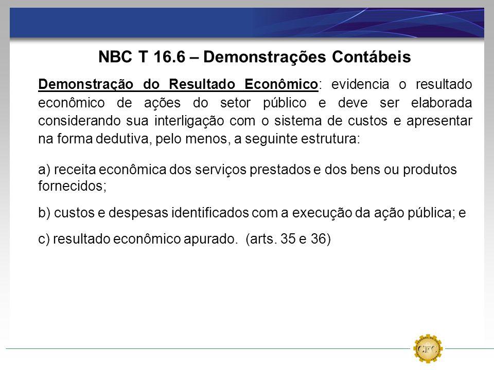 NBC T 16.6 – Demonstrações Contábeis Demonstração do Resultado Econômico: evidencia o resultado econômico de ações do setor público e deve ser elabora
