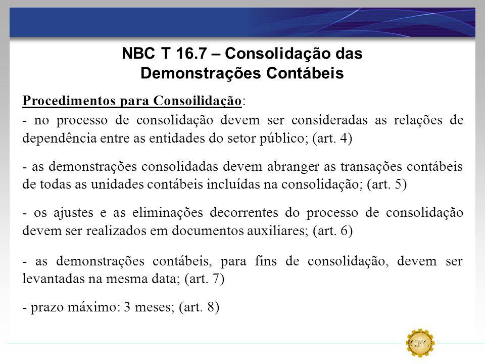 NBC T 16.7 – Consolidação das Demonstrações Contábeis Procedimentos para Consoilidação: - no processo de consolidação devem ser consideradas as relaçõ