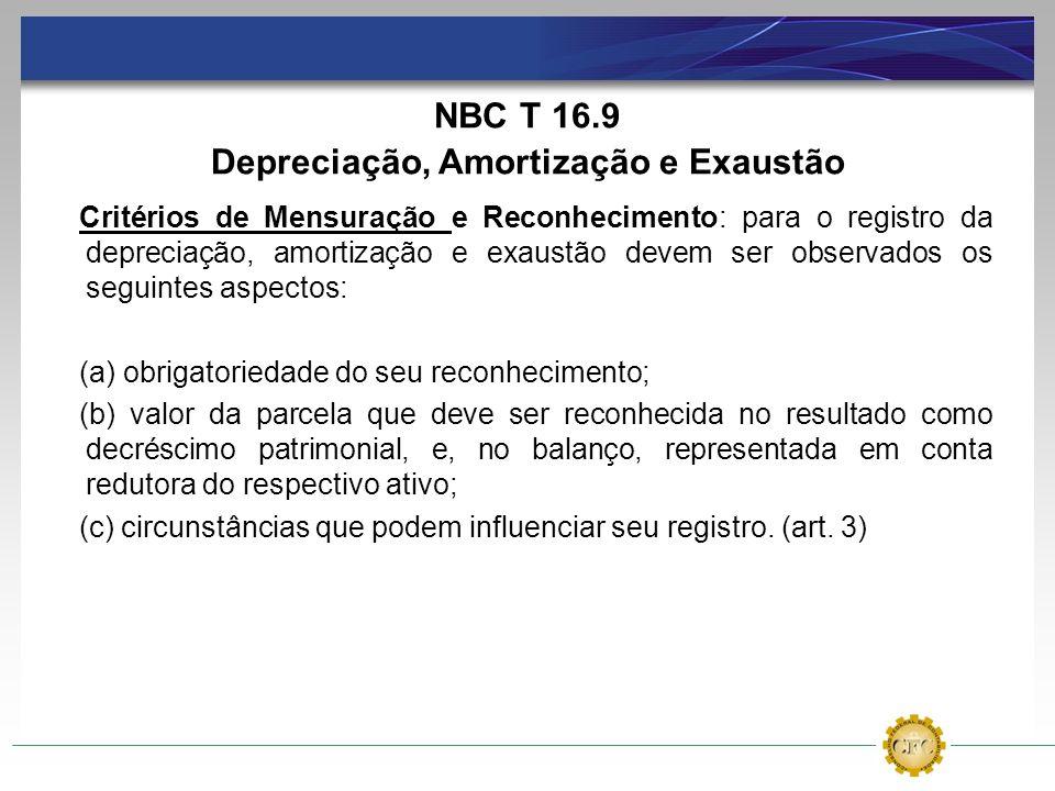NBC T 16.9 Depreciação, Amortização e Exaustão Critérios de Mensuração e Reconhecimento: para o registro da depreciação, amortização e exaustão devem