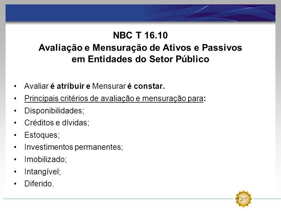 NBC T 16.10 Avaliação e Mensuração de Ativos e Passivos em Entidades do Setor Público Avaliar é atribuir e Mensurar é constar. Principais critérios de