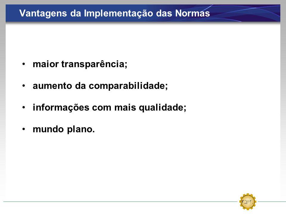 Vantagens da Implementação das Normas maior transparência; aumento da comparabilidade; informações com mais qualidade; mundo plano.