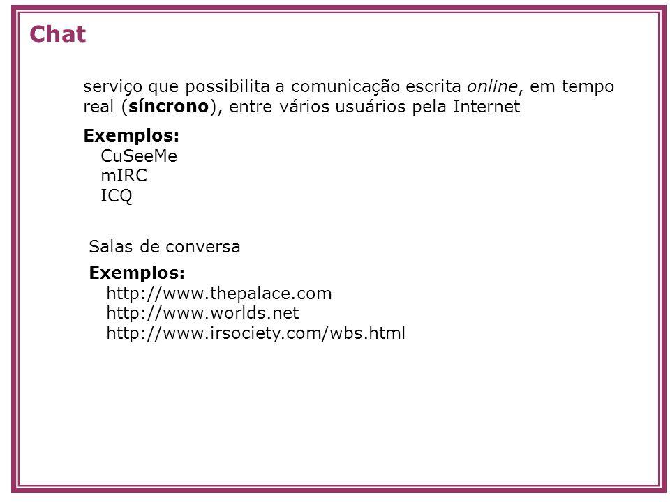 serviço que possibilita a comunicação escrita online, em tempo real (síncrono), entre vários usuários pela Internet Chat Exemplos: CuSeeMe mIRC ICQ Sa