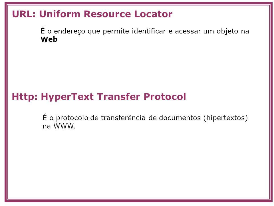É o endereço que permite identificar e acessar um objeto na Web É o protocolo de transferência de documentos (hipertextos) na WWW. URL: Uniform Resour