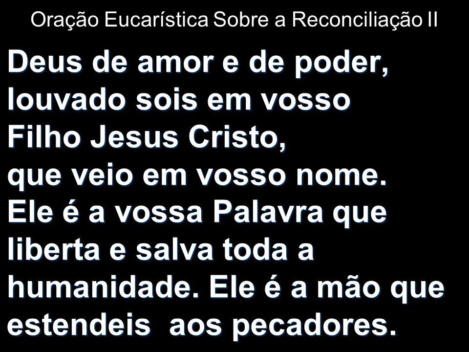 Oração Eucarística Sobre a Reconciliação II Deus de amor e de poder, louvado sois em vosso Filho Jesus Cristo, que veio em vosso nome. Ele é a vossa P