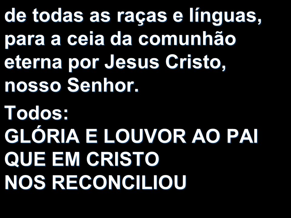 de todas as raças e línguas, para a ceia da comunhão eterna por Jesus Cristo, nosso Senhor. Todos: GLÓRIA E LOUVOR AO PAI QUE EM CRISTO NOS RECONCILIO