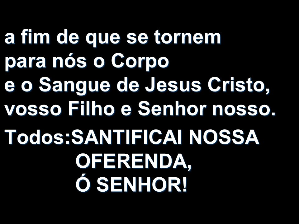 a fim de que se tornem para nós o Corpo e o Sangue de Jesus Cristo, vosso Filho e Senhor nosso. Todos:SANTIFICAI NOSSA OFERENDA, Ó SENHOR!