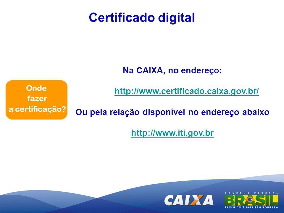 Na CAIXA, no endereço: http://www.certificado.caixa.gov.br/ Ou pela relação disponível no endereço abaixo http://www.iti.gov.br Certificado digital On