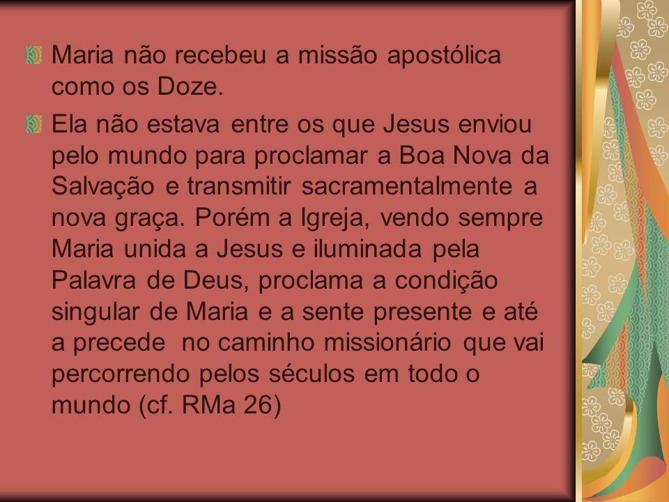 Maria não recebeu a missão apostólica como os Doze. Ela não estava entre os que Jesus enviou pelo mundo para proclamar a Boa Nova da Salvação e transm