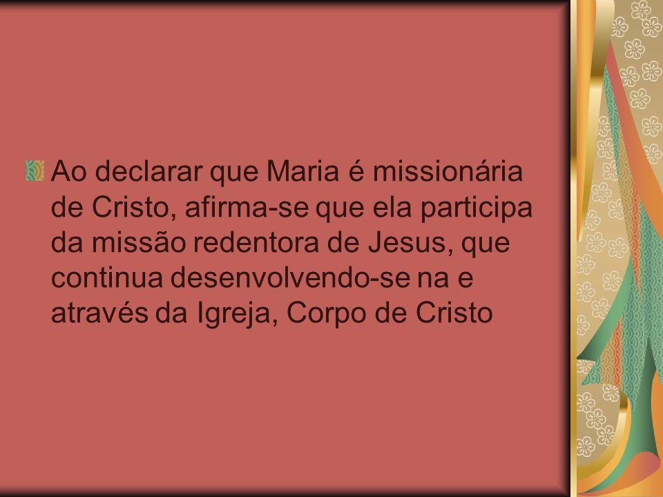 Ao declarar que Maria é missionária de Cristo, afirma-se que ela participa da missão redentora de Jesus, que continua desenvolvendo-se na e através da