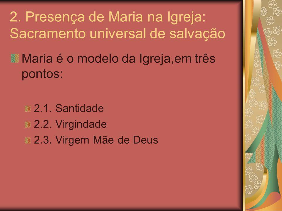 2. Presença de Maria na Igreja: Sacramento universal de salvação Maria é o modelo da Igreja,em três pontos: 2.1. Santidade 2.2. Virgindade 2.3. Virgem