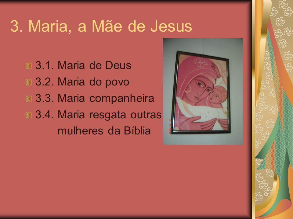 3. Maria, a Mãe de Jesus 3.1. Maria de Deus 3.2. Maria do povo 3.3. Maria companheira 3.4. Maria resgata outras mulheres da Bíblia