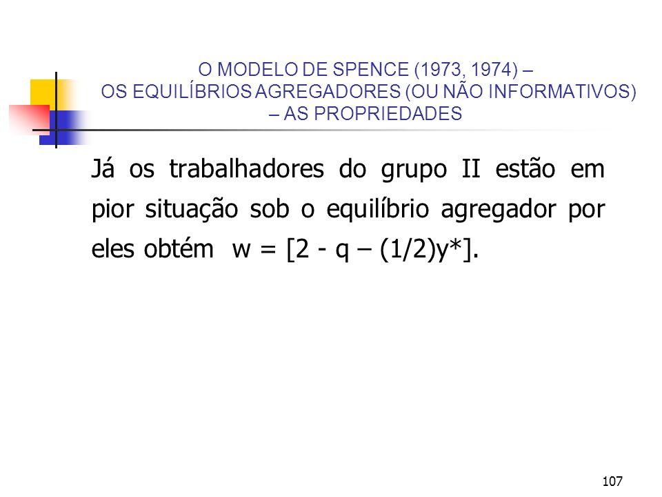 107 O MODELO DE SPENCE (1973, 1974) – OS EQUILÍBRIOS AGREGADORES (OU NÃO INFORMATIVOS) – AS PROPRIEDADES Já os trabalhadores do grupo II estão em pior