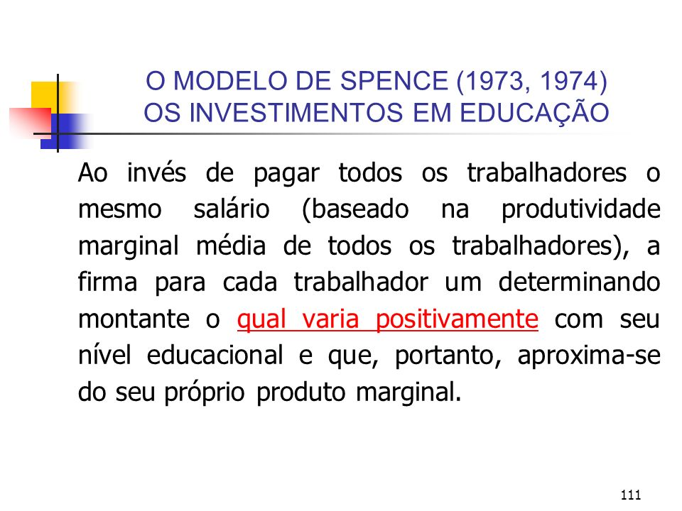 111 O MODELO DE SPENCE (1973, 1974) OS INVESTIMENTOS EM EDUCAÇÃO Ao invés de pagar todos os trabalhadores o mesmo salário (baseado na produtividade ma