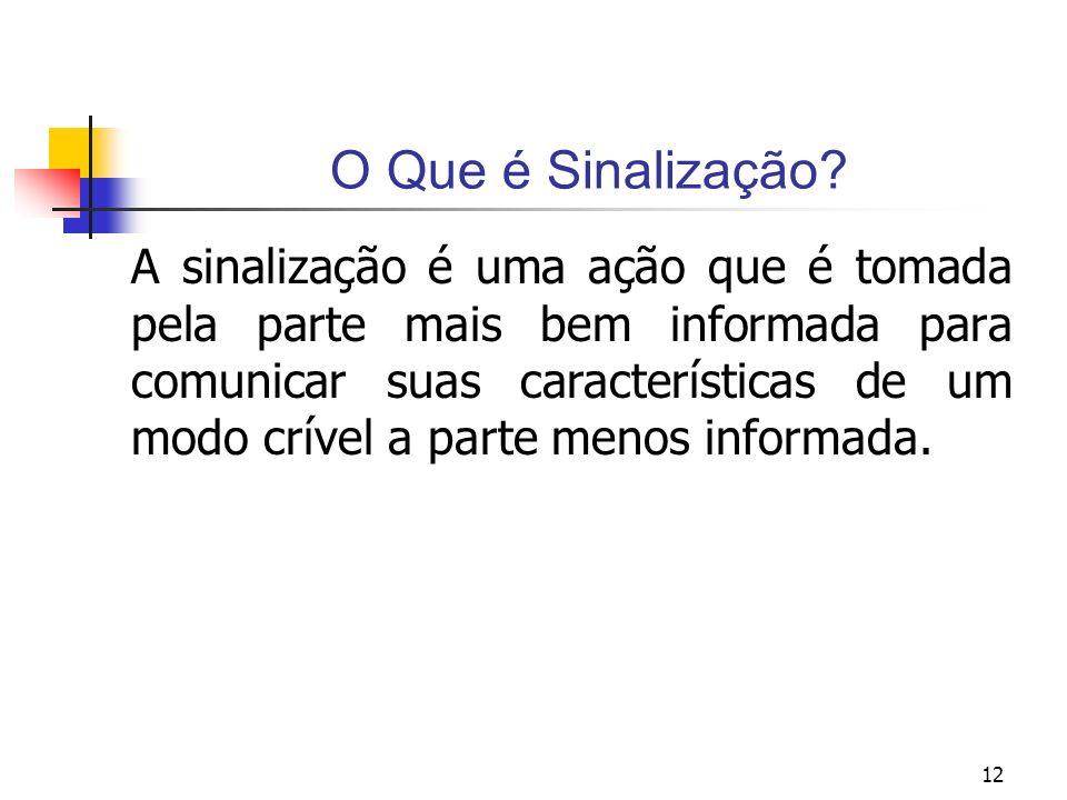 12 O Que é Sinalização? A sinalização é uma ação que é tomada pela parte mais bem informada para comunicar suas características de um modo crível a pa