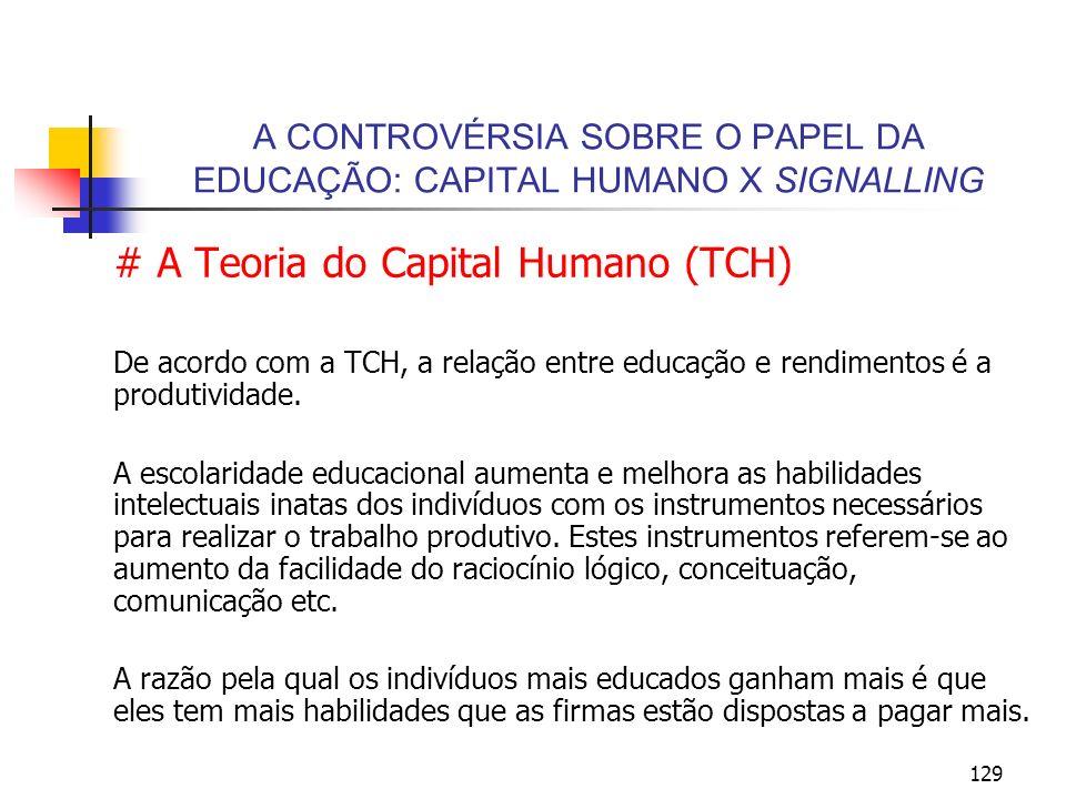 129 A CONTROVÉRSIA SOBRE O PAPEL DA EDUCAÇÃO: CAPITAL HUMANO X SIGNALLING # A Teoria do Capital Humano (TCH) De acordo com a TCH, a relação entre educ
