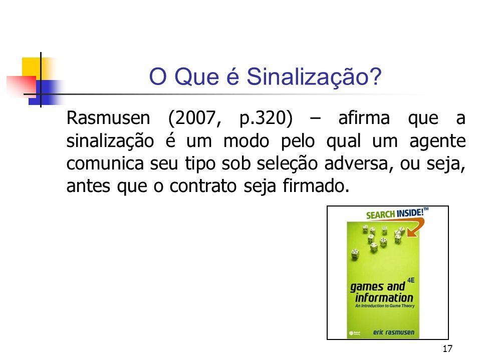 17 O Que é Sinalização? Rasmusen (2007, p.320) – afirma que a sinalização é um modo pelo qual um agente comunica seu tipo sob seleção adversa, ou seja