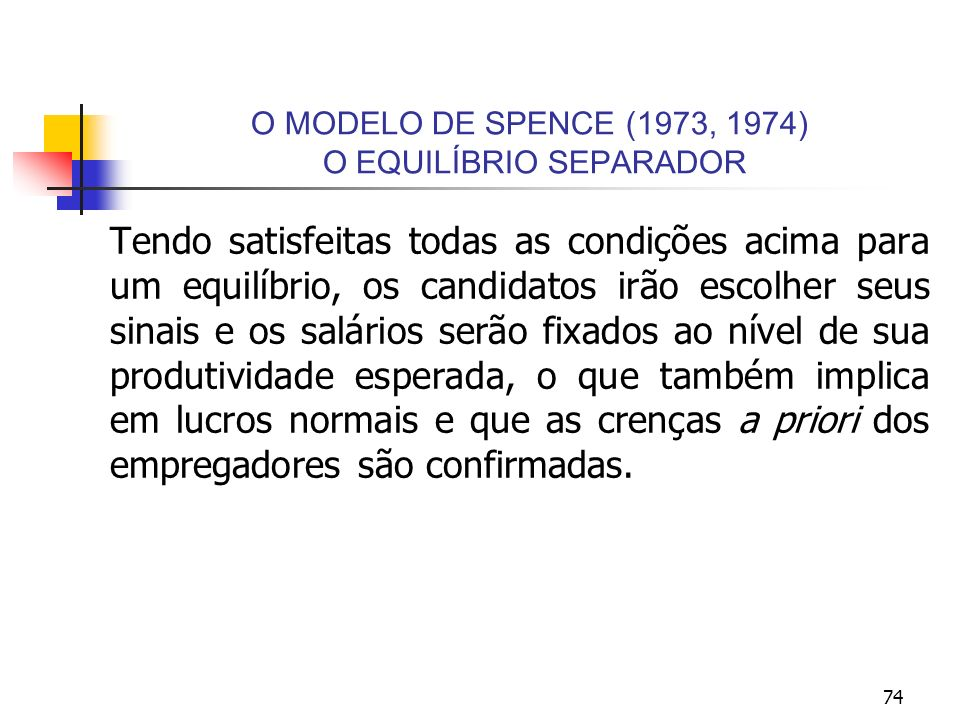 74 O MODELO DE SPENCE (1973, 1974) O EQUILÍBRIO SEPARADOR Tendo satisfeitas todas as condições acima para um equilíbrio, os candidatos irão escolher s