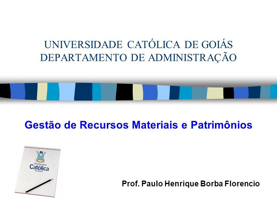 UNIVERSIDADE CATÓLICA DE GOIÁS DEPARTAMENTO DE ADMINISTRAÇÃO Gestão de Recursos Materiais e Patrimônios Prof. Paulo Henrique Borba Florencio