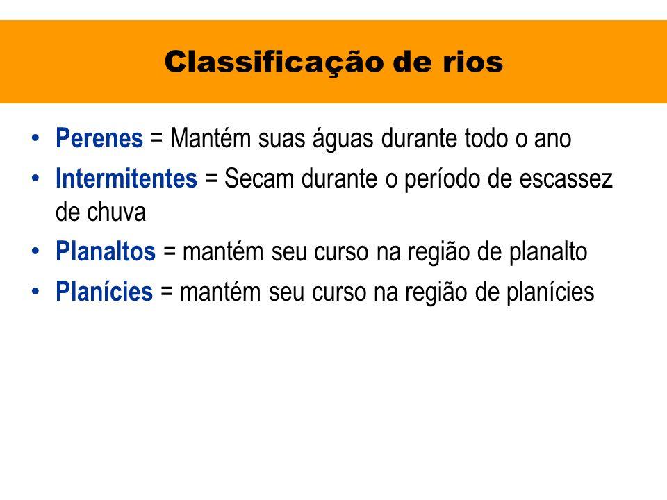 Classificação de rios Perenes = Mantém suas águas durante todo o ano Intermitentes = Secam durante o período de escassez de chuva Planaltos = mantém s