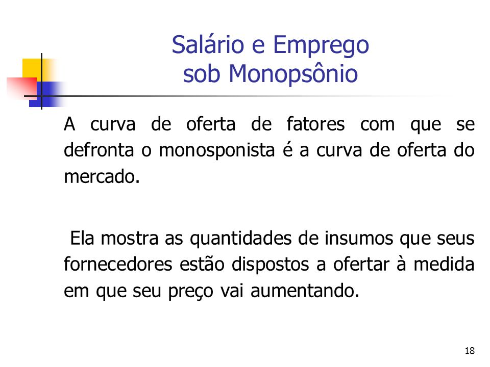 18 Salário e Emprego sob Monopsônio A curva de oferta de fatores com que se defronta o monosponista é a curva de oferta do mercado. Ela mostra as quan