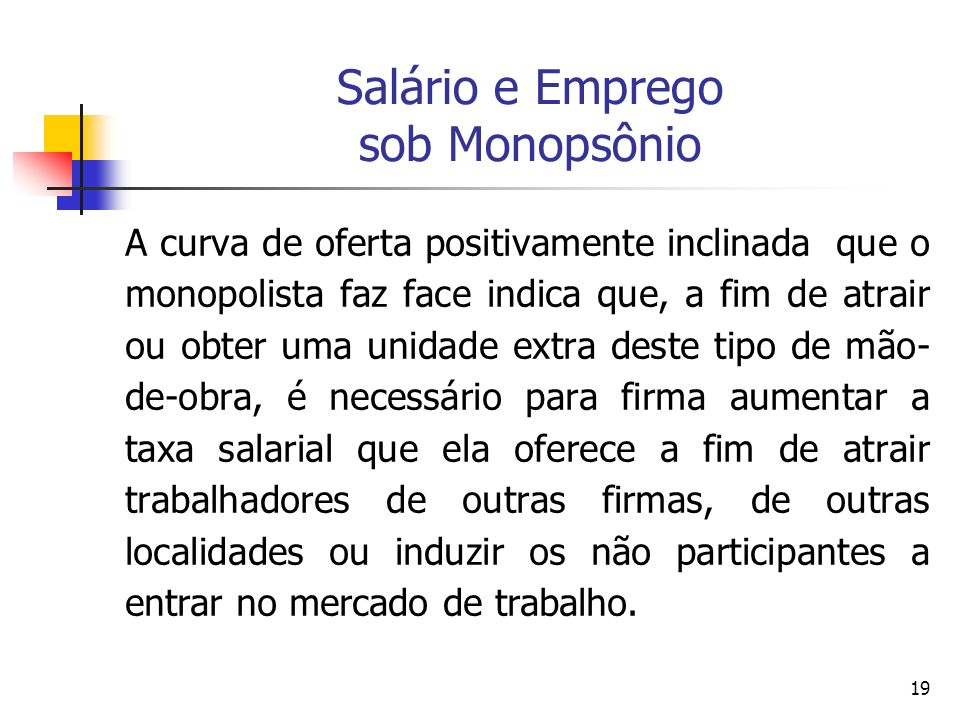 19 Salário e Emprego sob Monopsônio A curva de oferta positivamente inclinada que o monopolista faz face indica que, a fim de atrair ou obter uma unid
