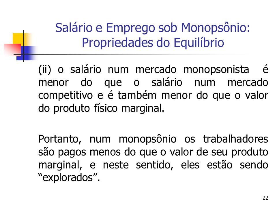 22 Salário e Emprego sob Monopsônio: Propriedades do Equilíbrio (ii) o salário num mercado monopsonista é menor do que o salário num mercado competiti