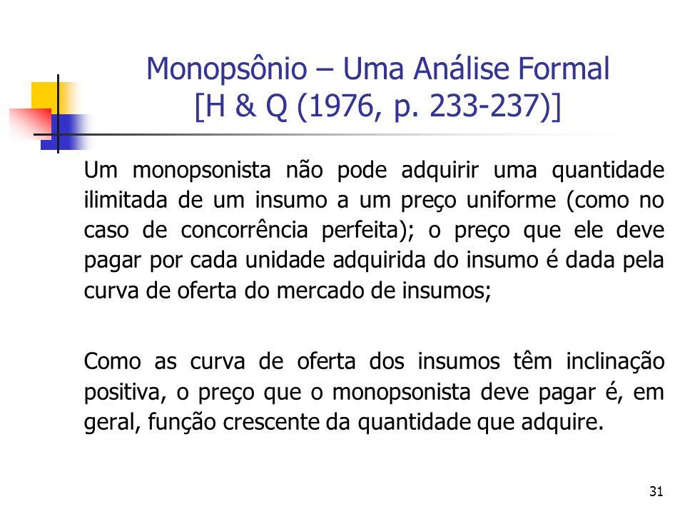 31 Monopsônio – Uma Análise Formal [H & Q (1976, p. 233-237)] Um monopsonista não pode adquirir uma quantidade ilimitada de um insumo a um preço unifo