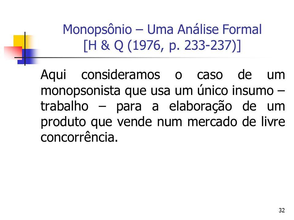 32 Monopsônio – Uma Análise Formal [H & Q (1976, p. 233-237)] Aqui consideramos o caso de um monopsonista que usa um único insumo – trabalho – para a