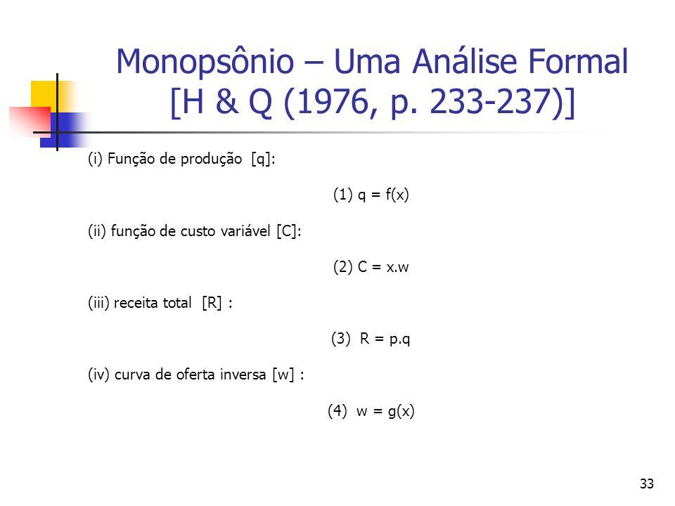33 Monopsônio – Uma Análise Formal [H & Q (1976, p. 233-237)] (i) Função de produção [q]: (1) q = f(x) (ii) função de custo variável [C]: (2) C = x.w