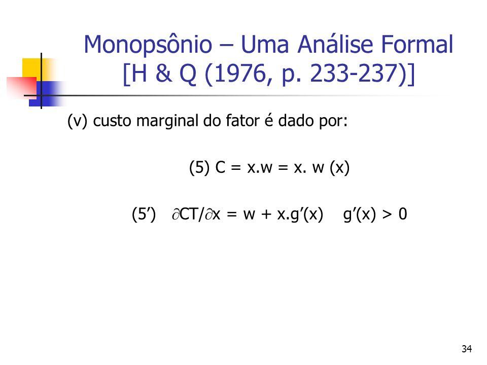 34 Monopsônio – Uma Análise Formal [H & Q (1976, p. 233-237)] (v) custo marginal do fator é dado por: (5) C = x.w = x. w (x) (5) CT/ x = w + x.g(x) g(