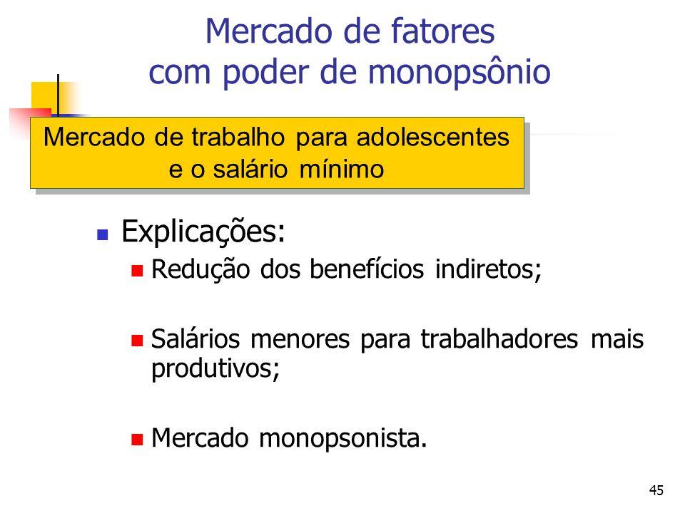 45 Explicações: Redução dos benefícios indiretos; Salários menores para trabalhadores mais produtivos; Mercado monopsonista. Mercado de fatores com po
