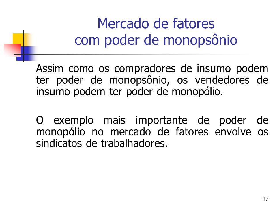 47 Mercado de fatores com poder de monopsônio Assim como os compradores de insumo podem ter poder de monopsônio, os vendedores de insumo podem ter pod