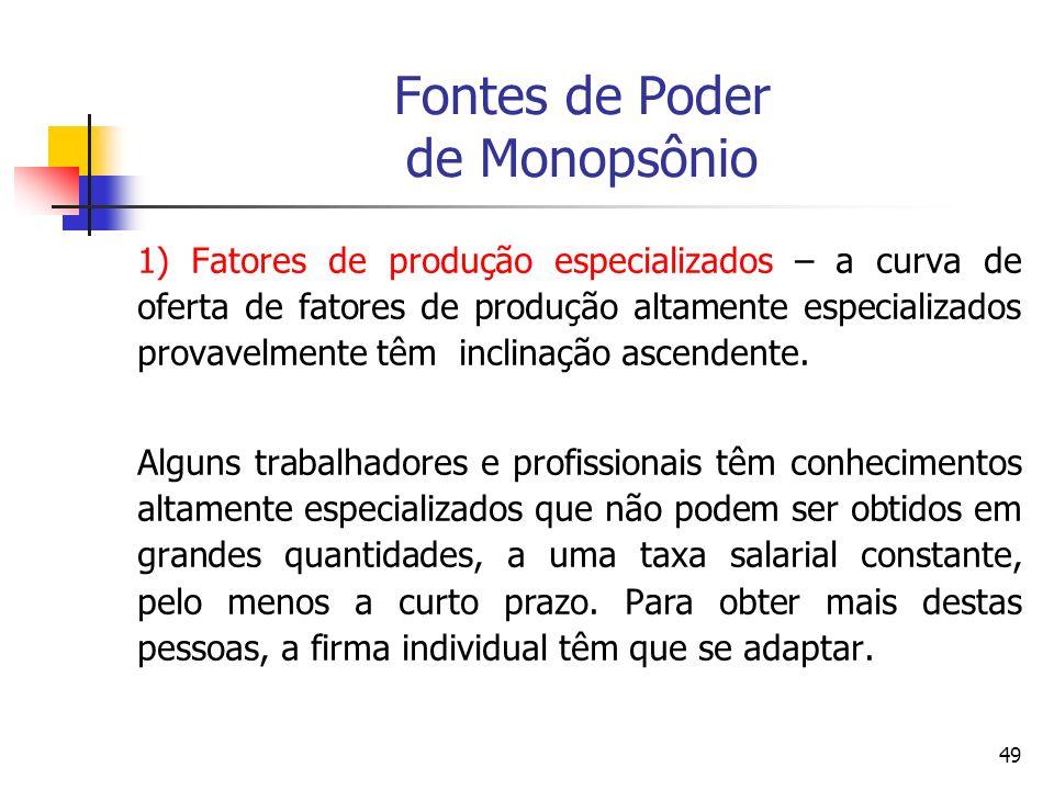 49 Fontes de Poder de Monopsônio 1) Fatores de produção especializados – a curva de oferta de fatores de produção altamente especializados provavelmen