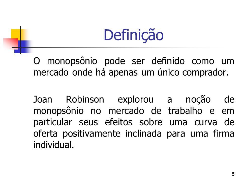 5 Definição O monopsônio pode ser definido como um mercado onde há apenas um único comprador. Joan Robinson explorou a noção de monopsônio no mercado