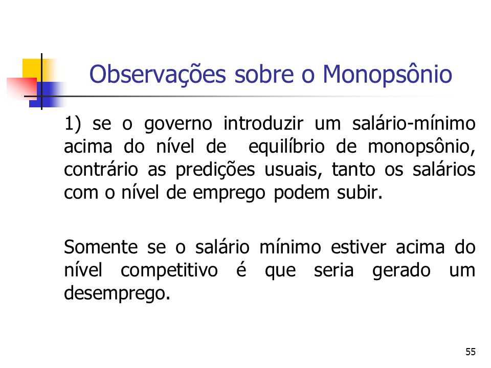 55 Observações sobre o Monopsônio 1) se o governo introduzir um salário-mínimo acima do nível de equilíbrio de monopsônio, contrário as predições usua