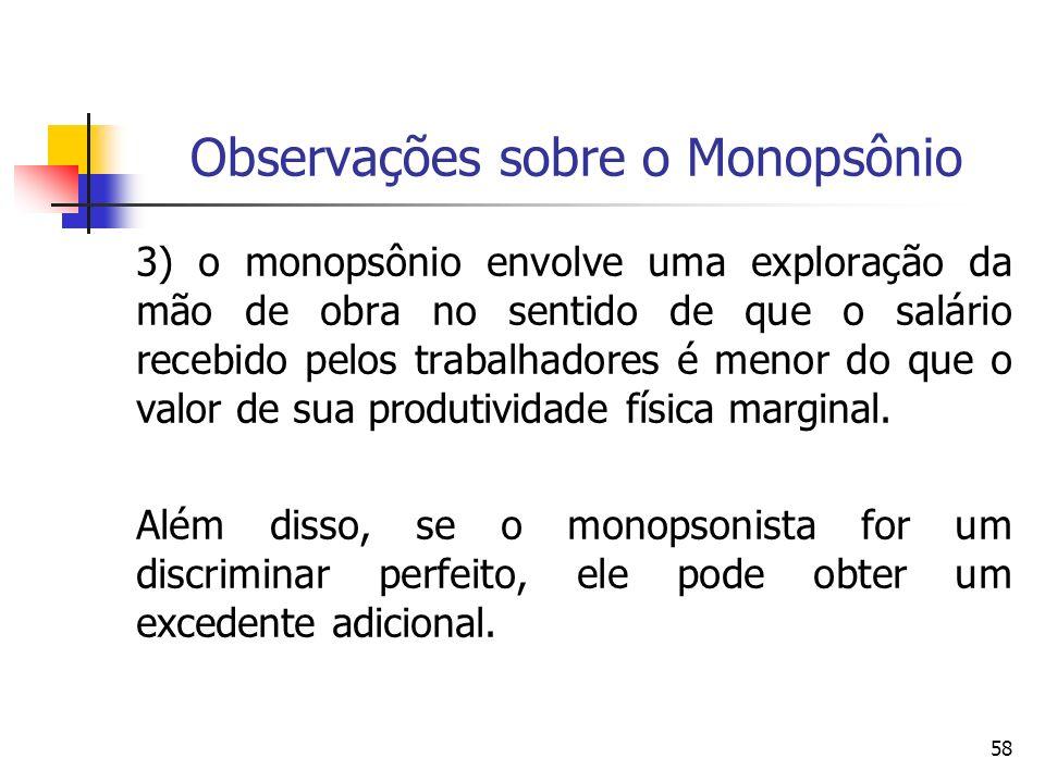 58 Observações sobre o Monopsônio 3) o monopsônio envolve uma exploração da mão de obra no sentido de que o salário recebido pelos trabalhadores é men