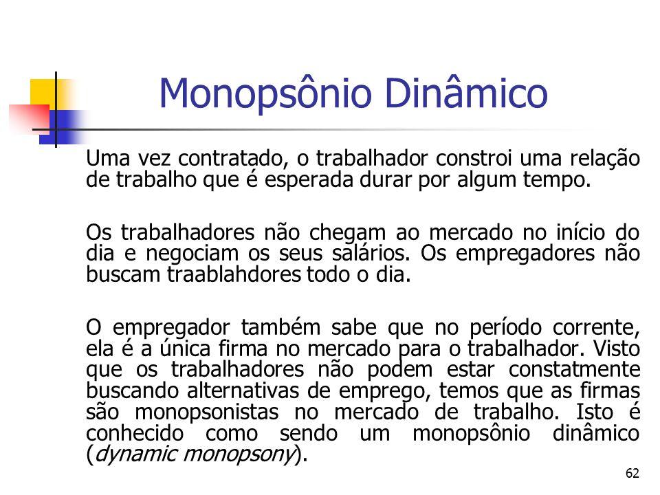 62 Monopsônio Dinâmico Uma vez contratado, o trabalhador constroi uma relação de trabalho que é esperada durar por algum tempo. Os trabalhadores não c