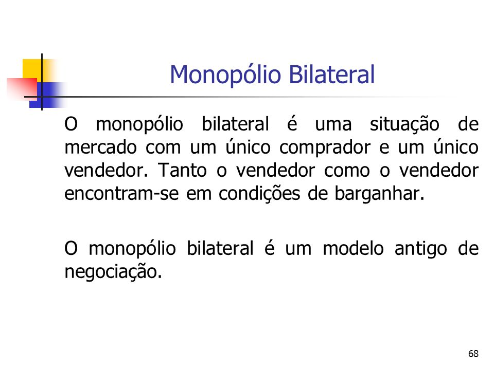 68 Monopólio Bilateral O monopólio bilateral é uma situação de mercado com um único comprador e um único vendedor. Tanto o vendedor como o vendedor en