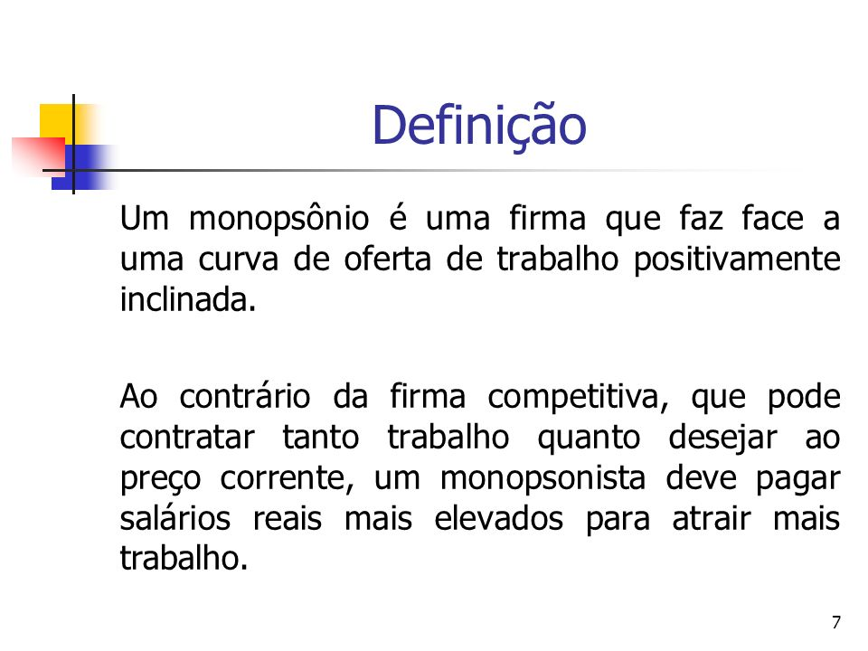 7 Definição Um monopsônio é uma firma que faz face a uma curva de oferta de trabalho positivamente inclinada. Ao contrário da firma competitiva, que p